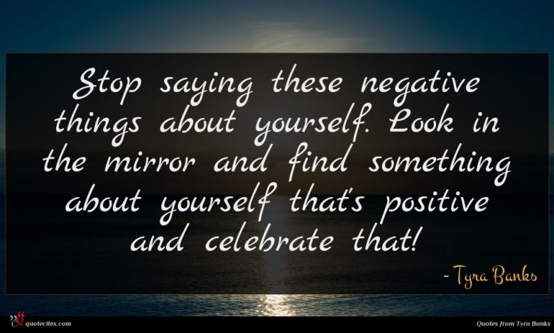 Stop saying these negative things about yourself. Look in the mirror and find something about yourself that's positive and celebrate that!