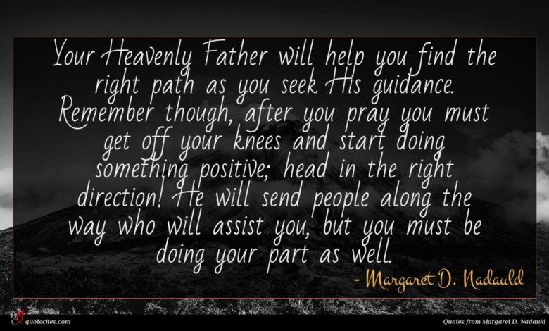 Your Heavenly Father will help you find the right path as you seek His guidance. Remember though, after you pray you must get off your knees and start doing something positive; head in the right direction! He will send people along the way who will assist you, but you must be doing your part as well.