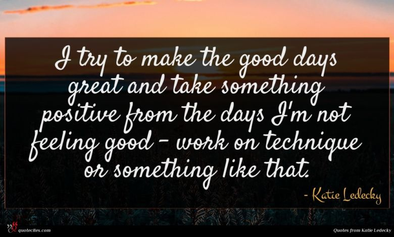 I try to make the good days great and take something positive from the days I'm not feeling good - work on technique or something like that.