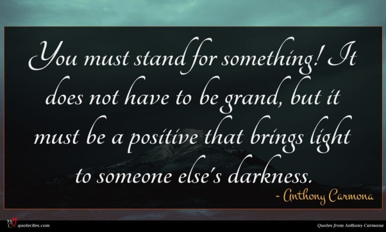 You must stand for something! It does not have to be grand, but it must be a positive that brings light to someone else's darkness.