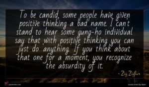 Zig Ziglar quote : To be candid some ...