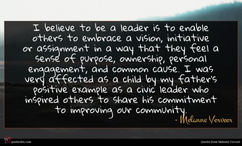 I believe to be a leader is to enable others to embrace a vision, initiative or assignment in a way that they feel a sense of purpose, ownership, personal engagement, and common cause. I was very affected as a child by my father's positive example as a civic leader who inspired others to share his commitment to improving our community.