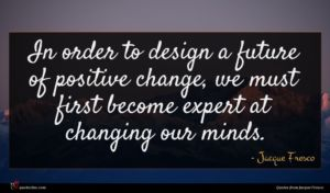Jacque Fresco quote : In order to design ...
