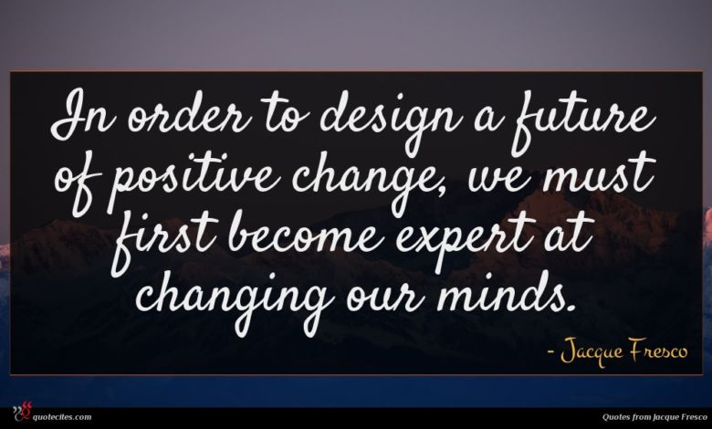 In order to design a future of positive change, we must first become expert at changing our minds.
