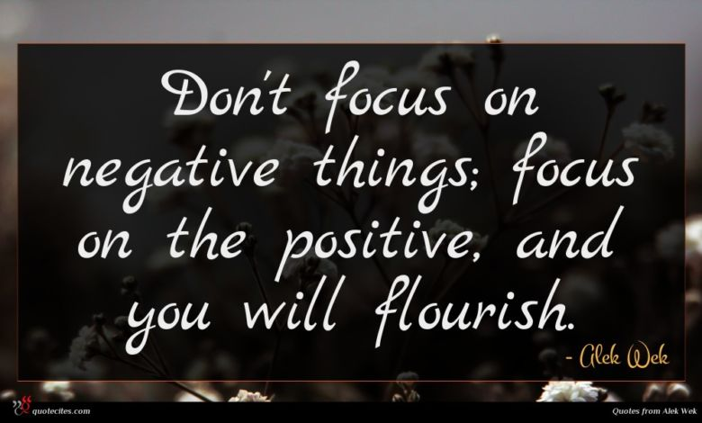 Don't focus on negative things; focus on the positive, and you will flourish.