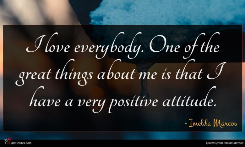 I love everybody. One of the great things about me is that I have a very positive attitude.