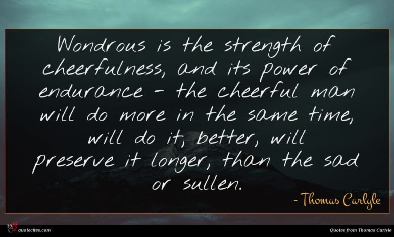 Wondrous is the strength of cheerfulness, and its power of endurance - the cheerful man will do more in the same time, will do it; better, will preserve it longer, than the sad or sullen.