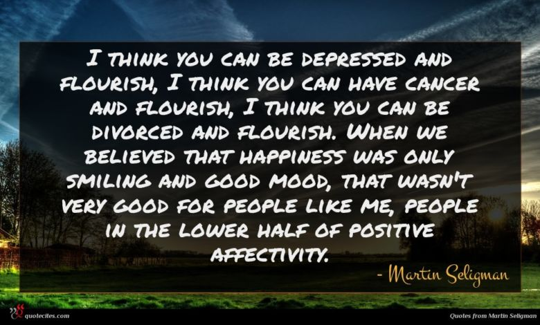 I think you can be depressed and flourish, I think you can have cancer and flourish, I think you can be divorced and flourish. When we believed that happiness was only smiling and good mood, that wasn't very good for people like me, people in the lower half of positive affectivity.