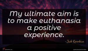 Jack Kevorkian quote : My ultimate aim is ...