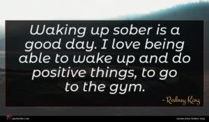 Rodney King quote : Waking up sober is ...