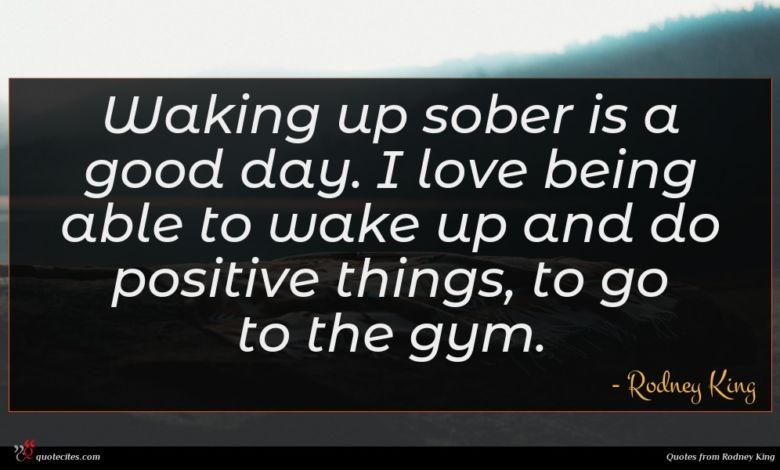 Waking up sober is a good day. I love being able to wake up and do positive things, to go to the gym.