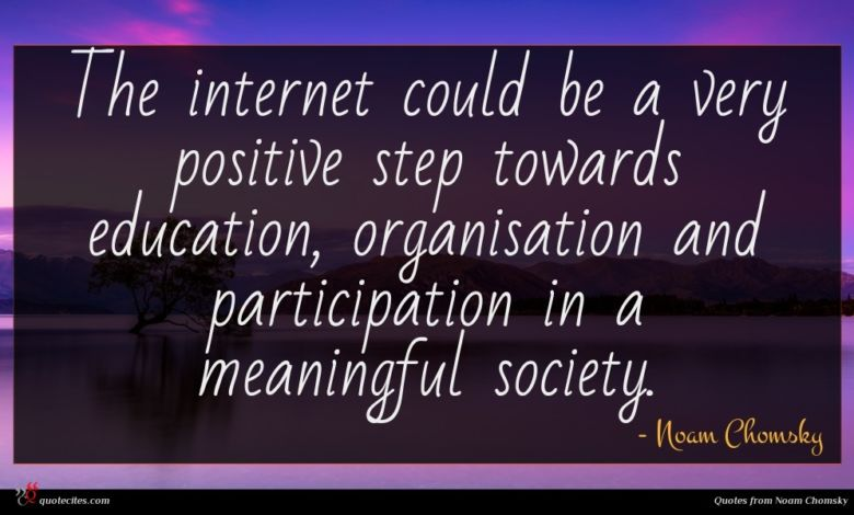 The internet could be a very positive step towards education, organisation and participation in a meaningful society.
