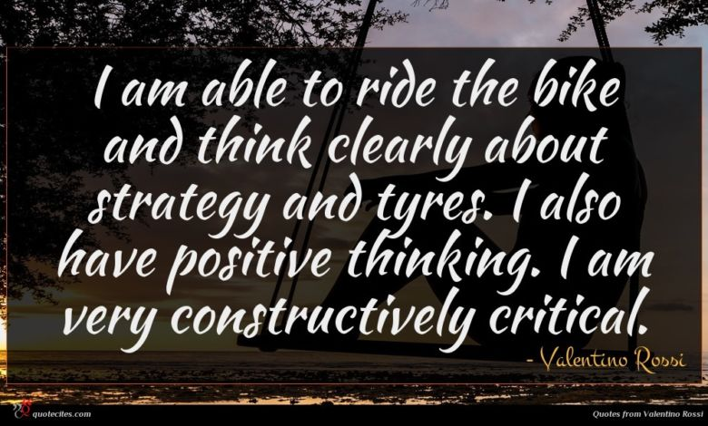 I am able to ride the bike and think clearly about strategy and tyres. I also have positive thinking. I am very constructively critical.
