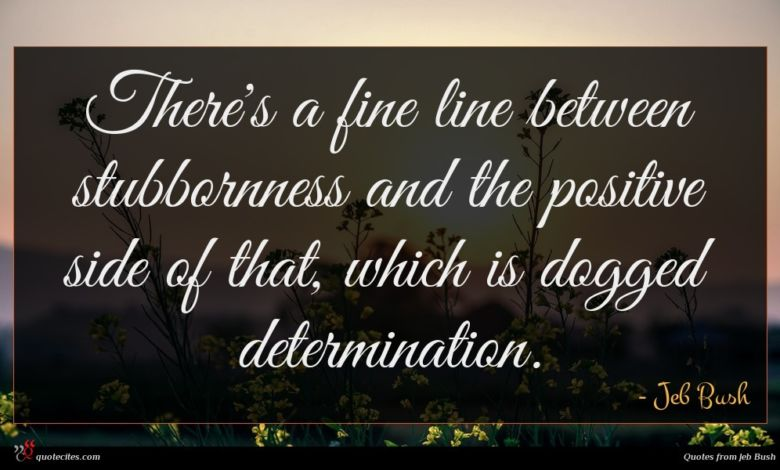 There's a fine line between stubbornness and the positive side of that, which is dogged determination.