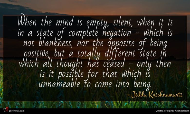 When the mind is empty, silent, when it is in a state of complete negation - which is not blankness, nor the opposite of being positive, but a totally different state in which all thought has ceased - only then is it possible for that which is unnameable to come into being.