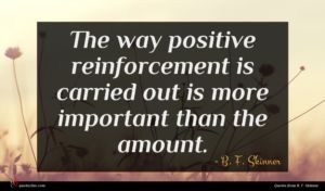 B. F. Skinner quote : The way positive reinforcement ...