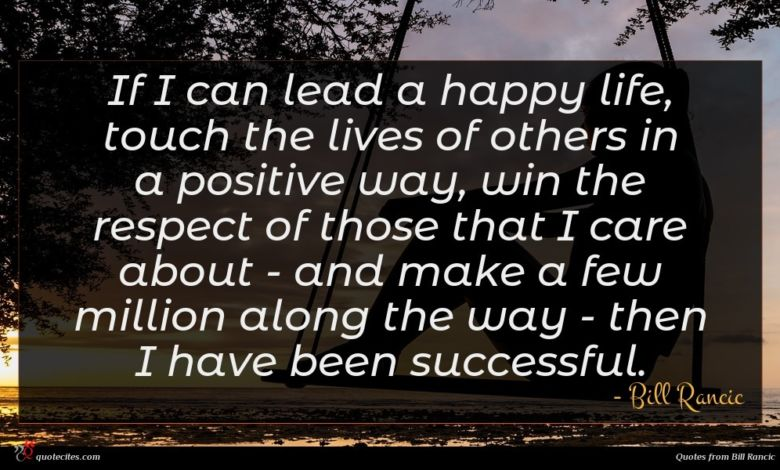 If I can lead a happy life, touch the lives of others in a positive way, win the respect of those that I care about - and make a few million along the way - then I have been successful.