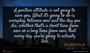 Elizabeth Edwards quote : A positive attitude is ...