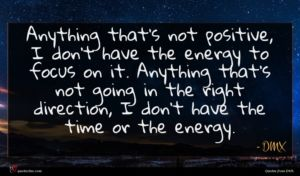 DMX quote : Anything that's not positive ...