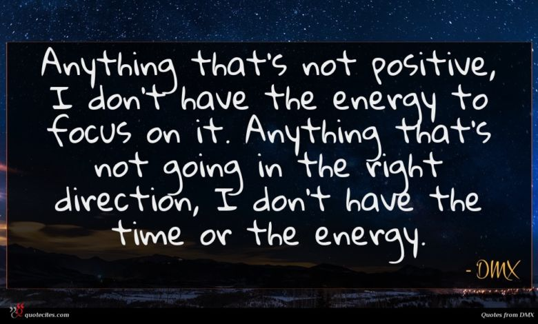 Anything that's not positive, I don't have the energy to focus on it. Anything that's not going in the right direction, I don't have the time or the energy.