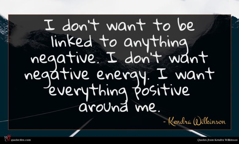 I don't want to be linked to anything negative. I don't want negative energy. I want everything positive around me.