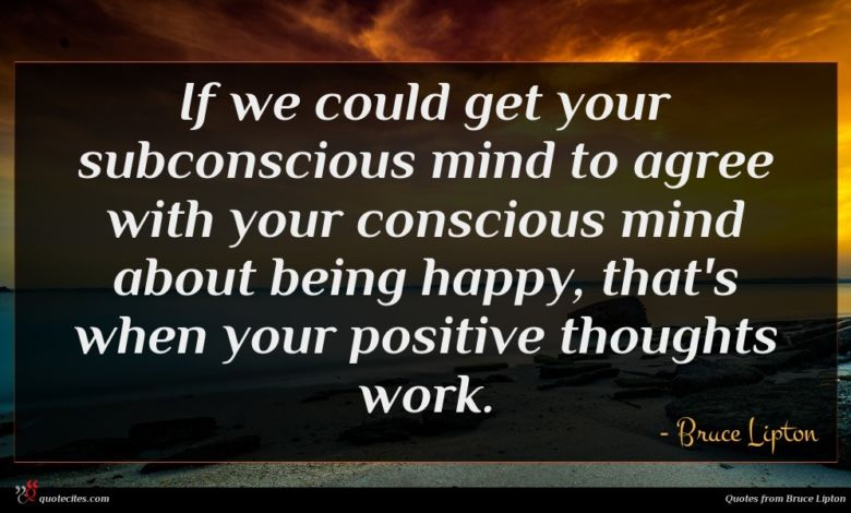 If we could get your subconscious mind to agree with your conscious mind about being happy, that's when your positive thoughts work.