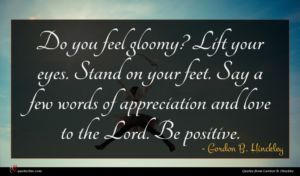 Gordon B. Hinckley quote : Do you feel gloomy ...
