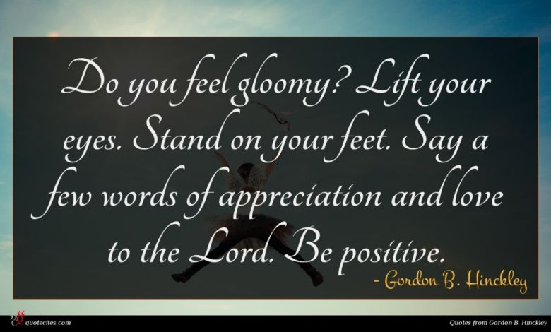 Do you feel gloomy? Lift your eyes. Stand on your feet. Say a few words of appreciation and love to the Lord. Be positive.