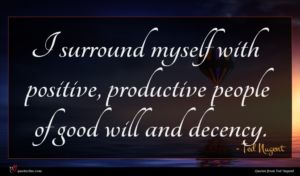 Ted Nugent quote : I surround myself with ...
