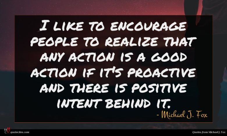 I like to encourage people to realize that any action is a good action if it's proactive and there is positive intent behind it.