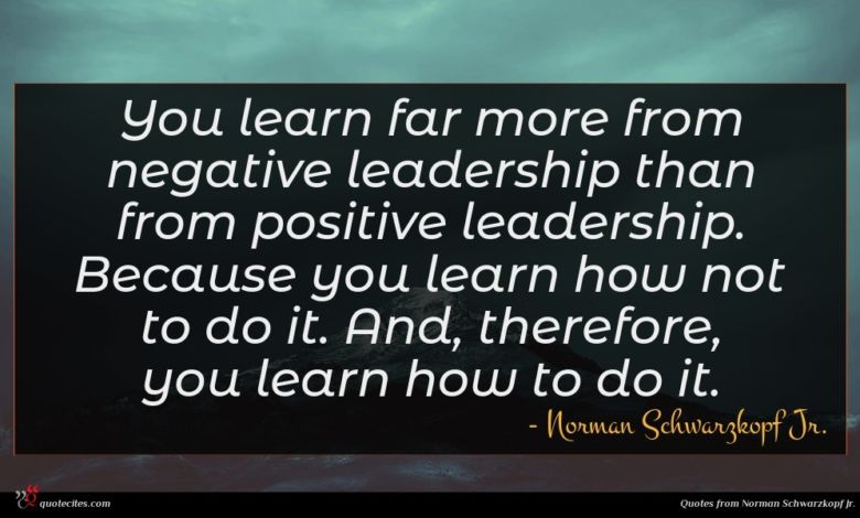 You learn far more from negative leadership than from positive leadership. Because you learn how not to do it. And, therefore, you learn how to do it.