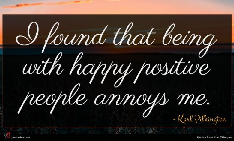 I found that being with happy positive people annoys me.