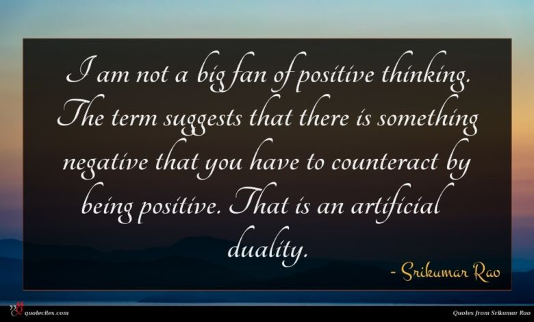 I am not a big fan of positive thinking. The term suggests that there is something negative that you have to counteract by being positive. That is an artificial duality.