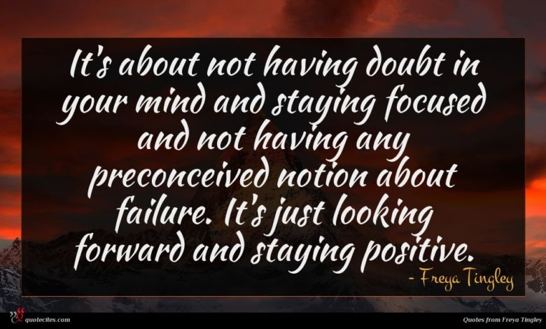 It's about not having doubt in your mind and staying focused and not having any preconceived notion about failure. It's just looking forward and staying positive.
