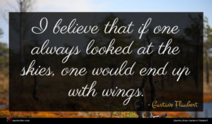 Gustave Flaubert quote : I believe that if ...