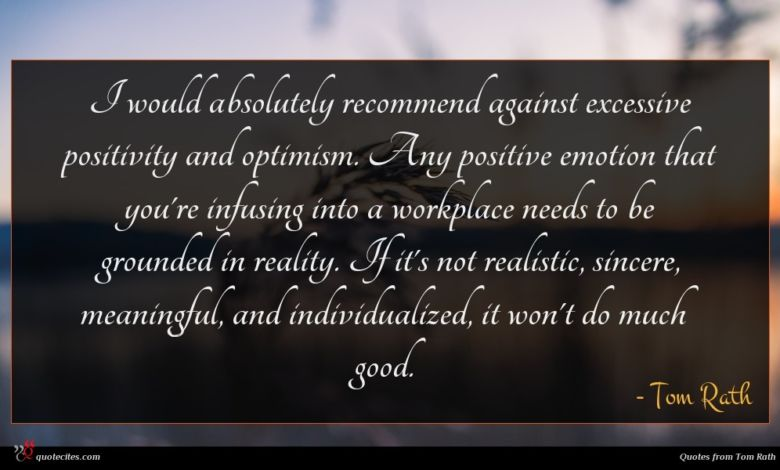 I would absolutely recommend against excessive positivity and optimism. Any positive emotion that you're infusing into a workplace needs to be grounded in reality. If it's not realistic, sincere, meaningful, and individualized, it won't do much good.