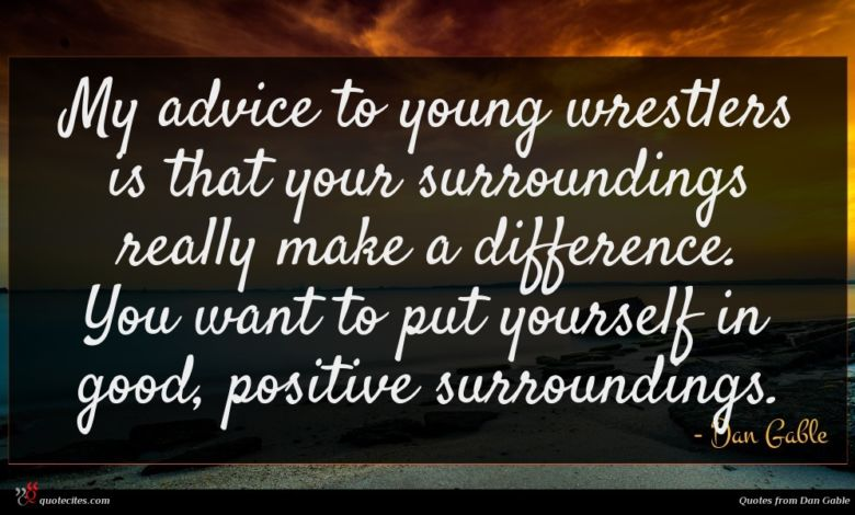 My advice to young wrestlers is that your surroundings really make a difference. You want to put yourself in good, positive surroundings.