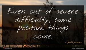 José Carreras quote : Even out of severe ...