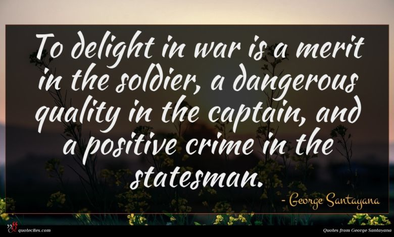 To delight in war is a merit in the soldier, a dangerous quality in the captain, and a positive crime in the statesman.
