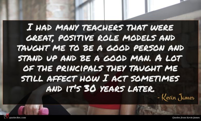 I had many teachers that were great, positive role models and taught me to be a good person and stand up and be a good man. A lot of the principals they taught me still affect how I act sometimes and it's 30 years later.