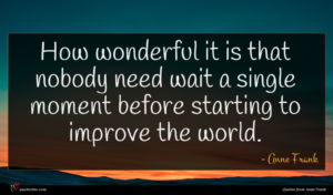 Anne Frank quote : How wonderful it is ...