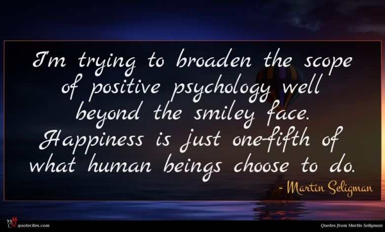 I'm trying to broaden the scope of positive psychology well beyond the smiley face. Happiness is just one-fifth of what human beings choose to do.