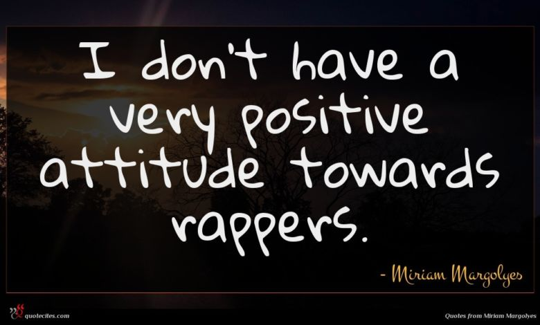 I don't have a very positive attitude towards rappers.