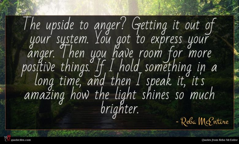 The upside to anger? Getting it out of your system. You got to express your anger. Then you have room for more positive things. If I hold something in a long time, and then I speak it, it's amazing how the light shines so much brighter.