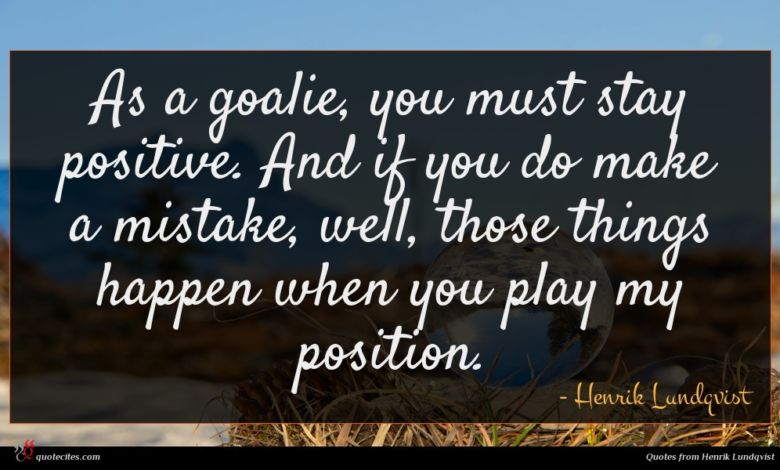 As a goalie, you must stay positive. And if you do make a mistake, well, those things happen when you play my position.