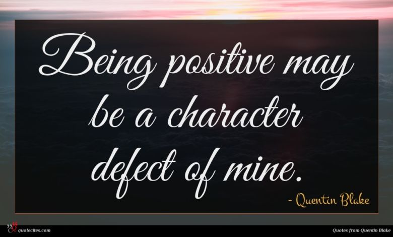 Being positive may be a character defect of mine.