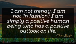 Thierry Mugler quote : I am not trendy ...