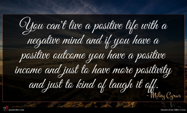 You can't live a positive life with a negative mind and if you have a positive outcome you have a positive income and just to have more positivity and just to kind of laugh it off.