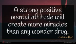 Patricia Neal quote : A strong positive mental ...