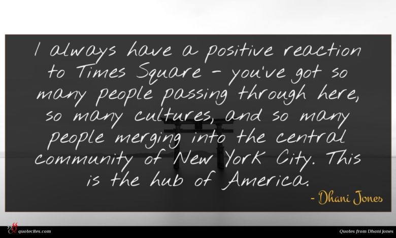 I always have a positive reaction to Times Square - you've got so many people passing through here, so many cultures, and so many people merging into the central community of New York City. This is the hub of America.